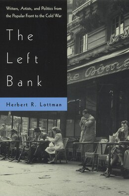 Book The Left Bank: Writers, Artists, and Politics from the Popular Front to the Cold War by Herbert Lottman