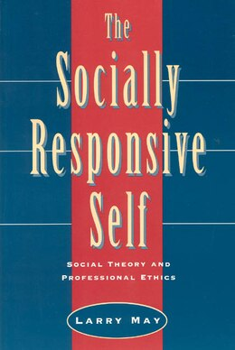 Book The Socially Responsive Self: Social Theory and Professional Ethics by Larry May