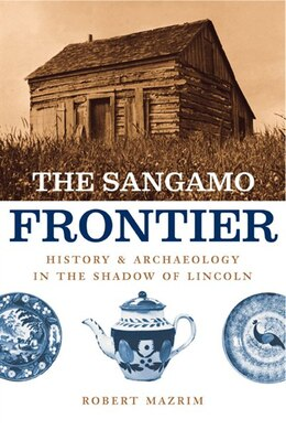 Book The Sangamo Frontier: History And Archaeology In The Shadow Of Lincoln by Robert Mazrim