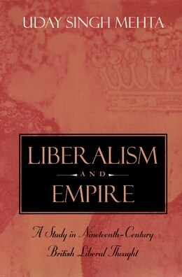 Book Liberalism And Empire: A Study in Nineteenth-Century British Liberal Thought by Uday Singh Mehta