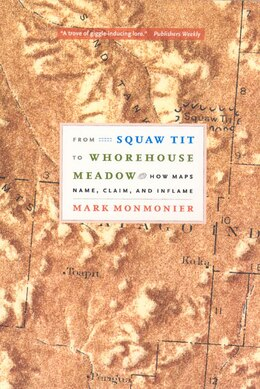 Book From Squaw Tit to Whorehouse Meadow: How Maps Name, Claim, and Inflame by Mark Monmonier