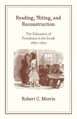 Book Reading, 'riting, And Reconstruction: The Education of Freedmen in the South, 1861-1870 by Robert C. Morris