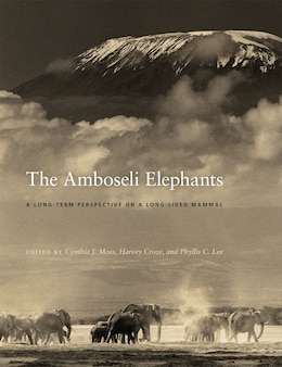 Book The Amboseli Elephants: A Long-Term Perspective on a Long-Lived Mammal by Cynthia J. Moss
