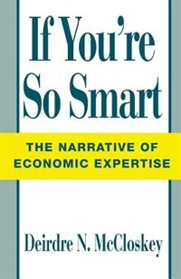 Book If You're So Smart: The Narrative of Economic Expertise by Deirdre N. Mccloskey