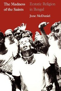 Book The Madness Of The Saints: Ecstatic Religion in Bengal by June McDaniel
