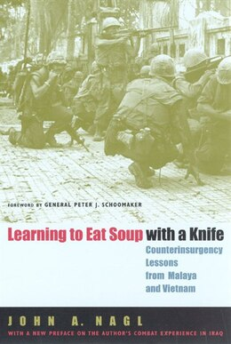 Book Learning to Eat Soup with a Knife: Counterinsurgency Lessons from Malaya and Vietnam by John A. Nagl