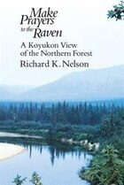 Make Prayers To The Raven: A Koyukon View of the Northern Forest
