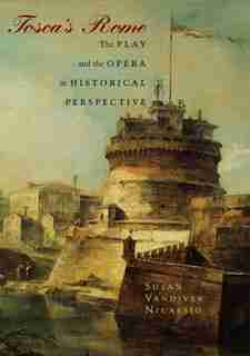 Tosca's Rome: The Play and the Opera in Historical Perspective by Susan Vandiver Nicassio