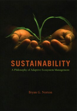 Book Sustainability: A Philosophy of Adaptive Ecosystem Management by Bryan G. Norton