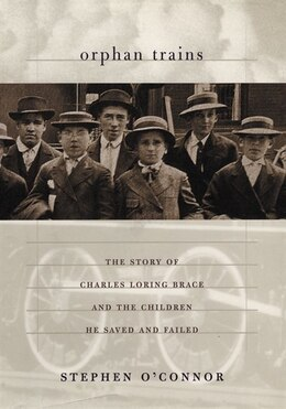 Book Orphan Trains: The Story of Charles Loring Brace and the Children He Saved and Failed by Stephen O'Connor