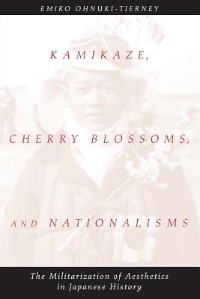 Book Kamikaze, Cherry Blossoms, And Nationalisms: The Militarization of Aesthetics in Japanese History by Emiko Ohnuki-Tierney