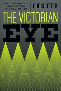Book The Victorian Eye: A Political History of Light and Vision in Britain, 1800-1910 by Chris Otter