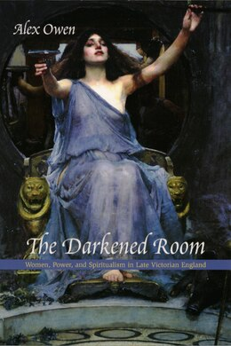 Book The Darkened Room: Women, Power, and Spiritualism in Late Victorian England by Alex Owen