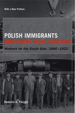 Book Polish Immigrants And Industrial Chicago: Workers on the South Side, 1880-1922 by Dominic A. Pacyga