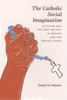 Book The Catholic Social Imagination: Activism and the Just Society in Mexico and the United States by Joseph M. Palacios