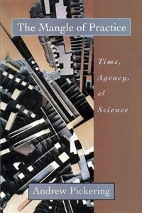 Book The Mangle Of Practice: Time, Agency, and Science by Andrew Pickering