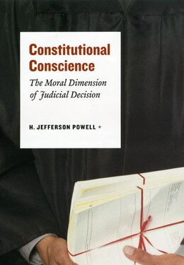 Book Constitutional Conscience: The Moral Dimension of Judicial Decision by H. Jefferson Powell