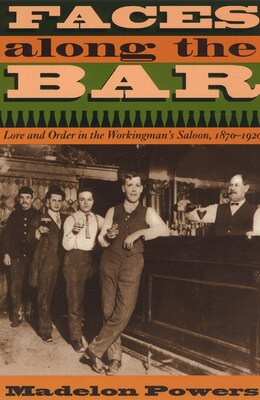 Book Faces Along The Bar: Lore And Order In The Workingman's Saloon, 1870-1920 by Madelon Powers