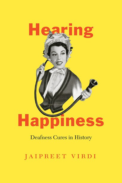 Hearing Happiness: Deafness Cures In History by Jaipreet Virdi