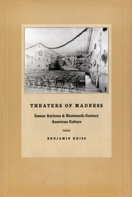 Book Theaters of Madness: Insane Asylums and Nineteenth-Century American Culture by Benjamin Reiss