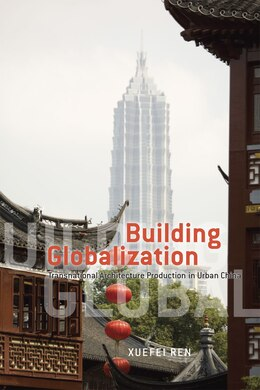 Book Building Globalization: Transnational Architecture Production in Urban China by Xuefei Ren