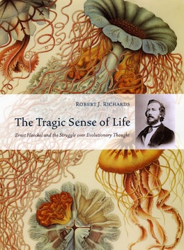 Book The Tragic Sense of Life: Ernst Haeckel and the Struggle over Evolutionary Thought by Robert J. Richards