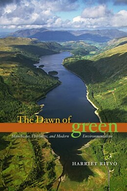 Book The Dawn of Green: Manchester, Thirlmere, and Modern Environmentalism by Harriet Ritvo