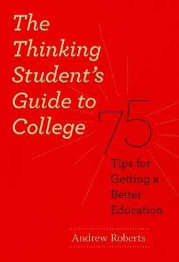Book The Thinking Student's Guide To College: 75 Tips for Getting a Better Education by Andrew Roberts