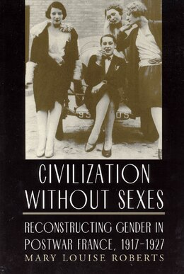 Book Civilization Without Sexes: Reconstructing Gender in Postwar France, 1917-1927 by Mary Louise Roberts