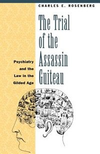Book The Trial Of The Assassin Guiteau: Psychiatry and the Law in the Gilded Age by Charles E. Rosenberg