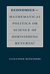 Book Economics--Mathematical Politics or Science of Diminishing Returns? by Alexander Rosenberg