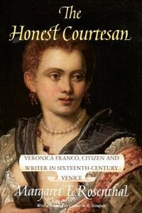 Book The Honest Courtesan: Veronica Franco, Citizen and Writer in Sixteenth-Century Venice by Margaret F. Rosenthal