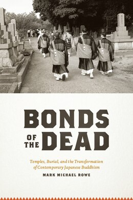 Book Bonds of the Dead: Temples, Burial, and the Transformation of Contemporary Japanese Buddhism by Mark Michael Rowe