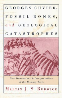Georges Cuvier, Fossil Bones, And Geological Catastrophes: New Translations and Interpretations of…