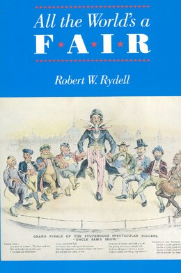 Book All The World's A Fair: Visions of Empire at American International Expositions, 1876-1916 by Robert W. Rydell