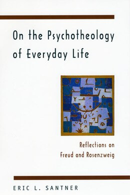 Book On The Psychotheology Of Everyday Life: Reflections on Freud and Rosenzweig by Eric L. Santner