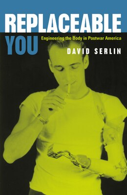 Book Replaceable You: Engineering the Body in Postwar America by David Serlin