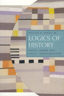 Book Logics of History: Social Theory and Social Transformation by William H. Sewell Jr.