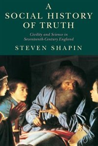 Book A Social History Of Truth: Civility and Science in Seventeenth-Century England by Steven Shapin