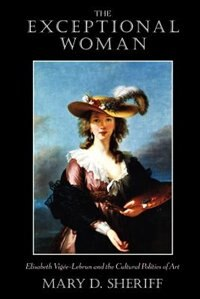 Book The Exceptional Woman: Elisabeth Vigee-Lebrun and the Cultural Politics of Art by Mary D. Sheriff