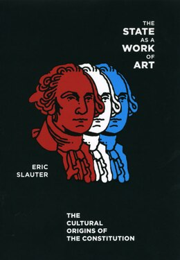 Book The State as a Work of Art: The Cultural Origins of the Constitution by Eric Slauter