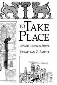 Book To Take Place: Toward Theory in Ritual by Jonathan Z. Smith