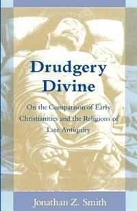 Book Drudgery Divine: On the Comparison of Early Christianities and the Religions of Late Antiquity by Jonathan Z. Smith