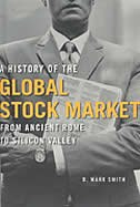 A History Of The Global Stock Market: From Ancient Rome to Silicon Valley by B. Mark Smith