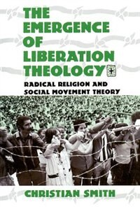 Book The Emergence Of Liberation Theology: Radical Religion and Social Movement Theory by Christian Smith