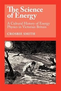 Book The Science Of Energy: A Cultural History of Energy Physics in Victorian Britain by Crosbie Smith
