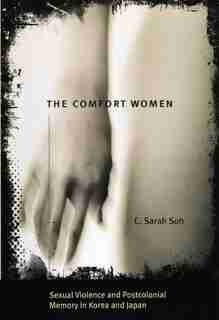 The Comfort Women: Sexual Violence and Postcolonial Memory in Korea and Japan by C. Sarah Soh