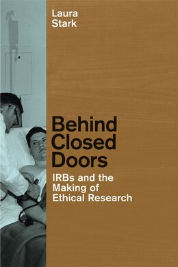 Book Behind Closed Doors: IRBs and the Making of Ethical Research by Laura Stark