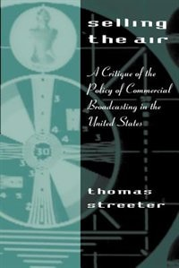 Book Selling The Air: A Critique of the Policy of Commercial Broadcasting in the United States by Thomas Streeter