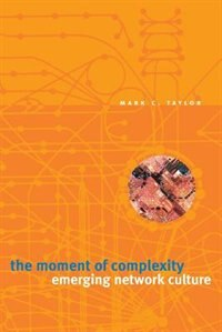 Book The Moment Of Complexity: Emerging Network Culture by Mark C. Taylor